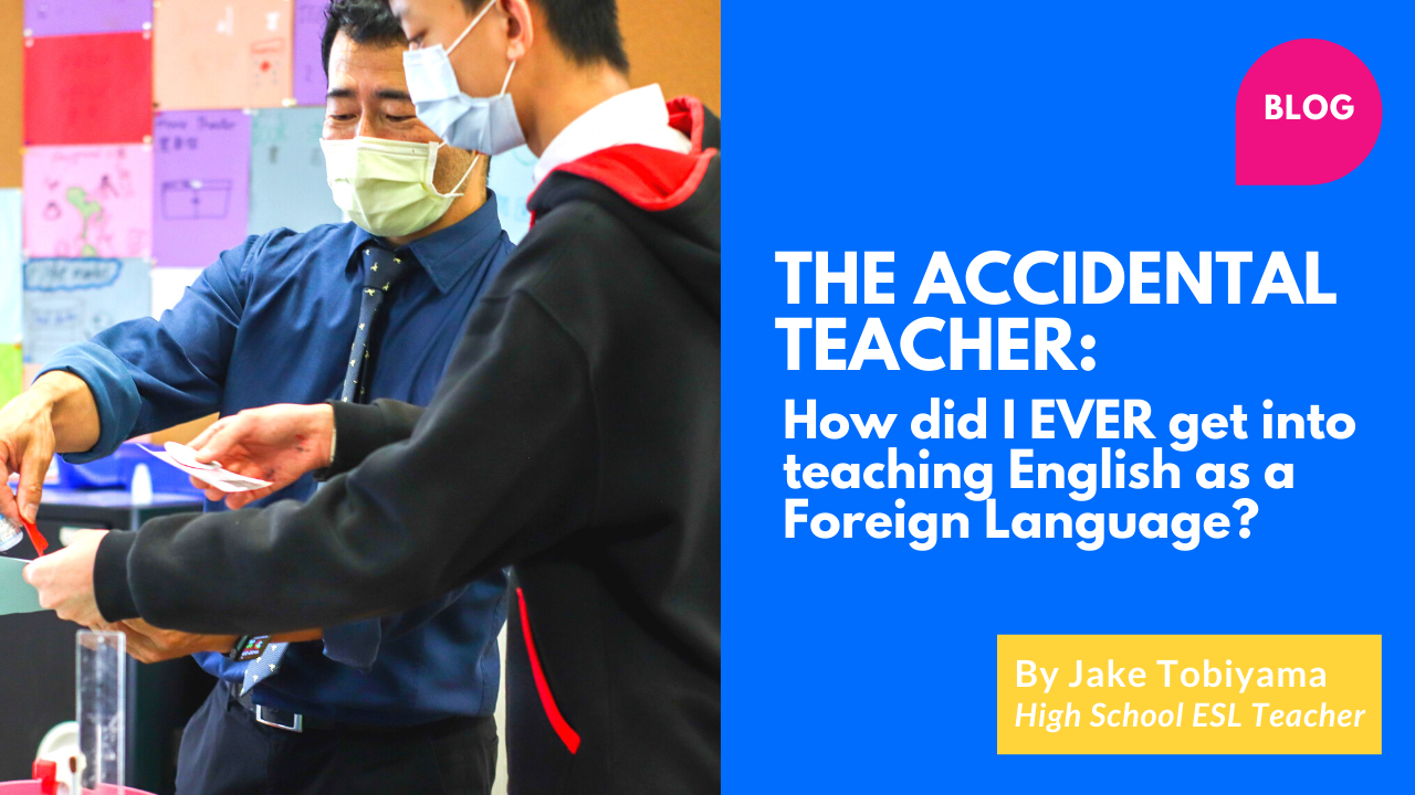The Accidental Teacher: How did I ever get into teaching English as a Foreign Language? by Jake Tobiyama